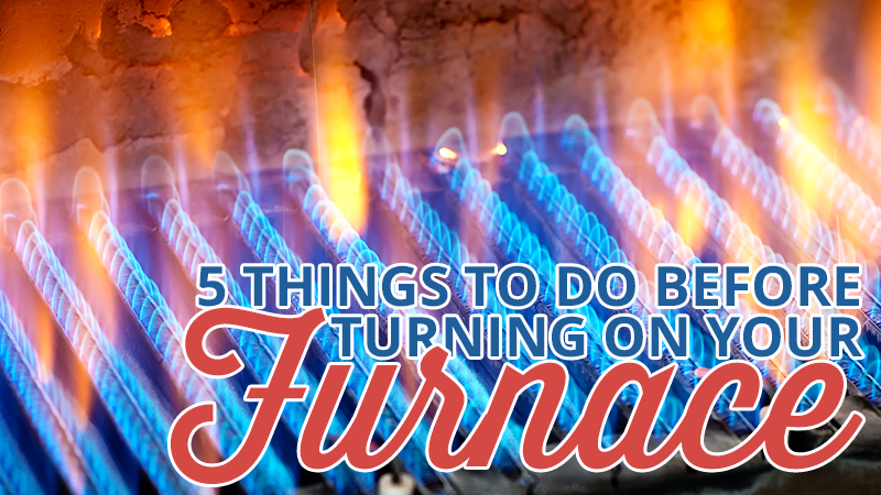 Turning On Your Furnace? 5 Things to Do First