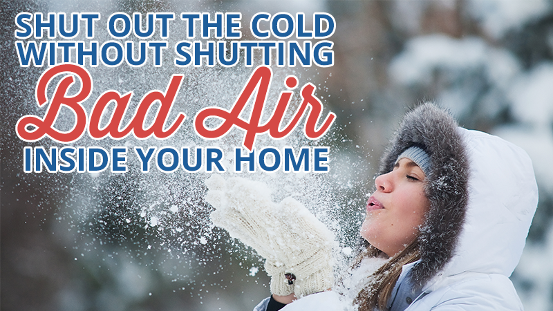 Shut Out the Cold Without Shutting Bad Air Inside